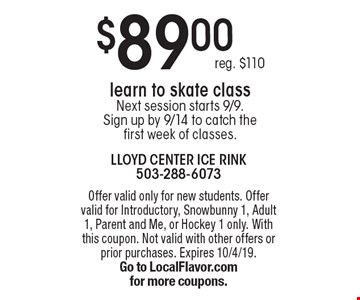 $89.00 learn to skate class Next session starts 9/9. Sign up by 9/14 to catch the first week of classes. reg. $110. Offer valid only for new students. Offer valid for Introductory, Snowbunny 1, Adult 1, Parent and Me, or Hockey 1 only. With this coupon. Not valid with other offers or prior purchases. Expires 10/4/19. Go to LocalFlavor.com for more coupons.