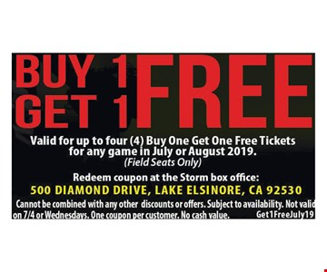Buy 1 Get 1 Free Valid for up to four(4) Buy one get one free tickets for any game in July or August 2019.(field seats only) Redeem coupon at the Storm box Office: 500 Diamond Drive, Lake Elsinore, CA 92530. Cannot be combined with any other discounts or offers. Subject to availability. Not valid on 7/4 or Wednesdays. One coupon per customer. No cash value. Get1FreeJune19.