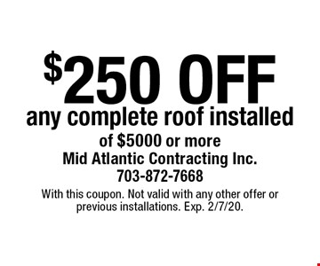 $250 off any complete roof installed of $5000 or more. With this coupon. Not valid with any other offer or previous installations. Exp. 2/7/20.