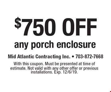 $750 off any porch enclosure. With this coupon. Must be presented at time of estimate. Not valid with any other offer or previous installations. Exp. 12/6/19.