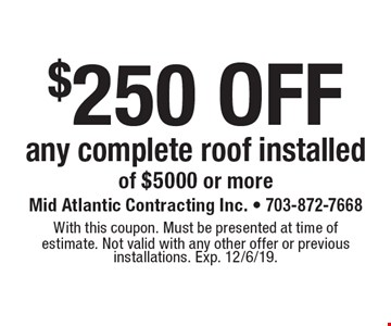 $250 off any complete roof installed of $5000 or more. With this coupon. Must be presented at time of estimate. Not valid with any other offer or previous installations. Exp. 12/6/19.