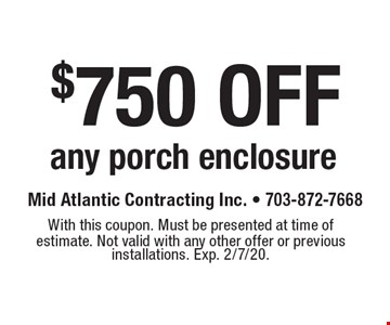 $750 off any porch enclosure. With this coupon. Must be presented at time of estimate. Not valid with any other offer or previous installations. Exp. 2/7/20.