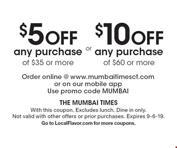 $10 OFF any purchase of $60 or more. $5 OFF any purchase of $35 or more. Order online @ www.mumbaitimesct.com or on our mobile app Use promo code MUMBAI. With this coupon. Excludes lunch. Dine in only. Not valid with other offers or prior purchases. Expires 9-6-19. Go to LocalFlavor.com for more coupons.