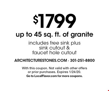 $1799 up to 45 sq. ft. of granite includes free sink plus sink cutout & faucet hole cutout. With this coupon. Not valid with other offers or prior purchases. Expires 1/24/20. Go to LocalFlavor.com for more coupons.