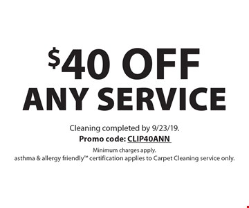 $40 off any service. Cleaning completed by 9/23/19. Promo code: CLIP40ANN Minimum charges apply. asthma & allergy friendly certification applies to Carpet Cleaning service only.