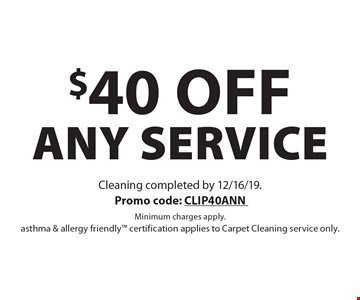 $40 off any service. Cleaning completed by 12/16/19. Promo code: CLIP40ANN Minimum charges apply. asthma & allergy friendly certification applies to Carpet Cleaning service only.