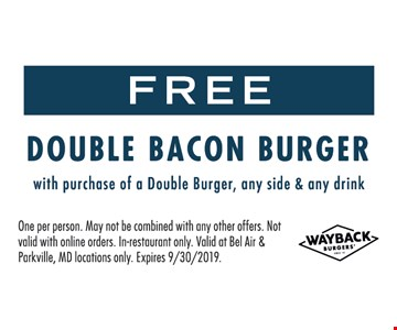 FREE Double Bacon Burger !with purchase of a Double Burger, any side & any drink. One per person. May not be combined with any other offers. Not valid with online orders. In-restaurant only. Valid at Bel Air & Parkville, MD locations only. Expires 9/30/2019.