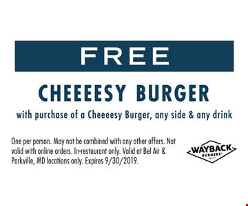 FREE Cheesy Burger with purchase of a Cheeeesy Burger, any side & any drink. One per person. May not be combined with any other offers. Not valid with online orders. In-restaurant only. Valid at Bel Air & Parkville, MD locations only. Expires 9/30/2019.