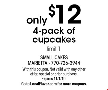only $12 4-pack of cupcakes limit 1. With this coupon. Not valid with any other offer, special or prior purchase.Expires 11/1/19.Go to LocalFlavor.com for more coupons.