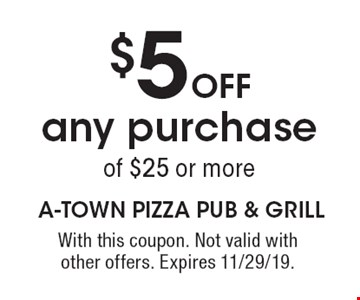 $5 Off any purchase of $25 or more. With this coupon. Not valid with other offers. Expires 11/29/19.