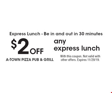 Express Lunch - Be in and out in 30 minutes $2 Off any express lunch. With this coupon. Not valid with other offers. Expires 11/29/19.