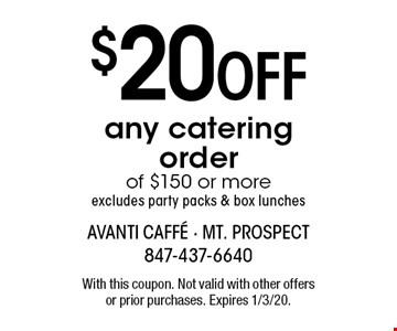 $20 off any catering order of $150 or more. Excludes party packs & box lunches. With this coupon. Not valid with other offers or prior purchases. Expires 1/3/20.