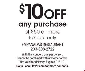 $10 off any purchase of $50 or more takeout only. With this coupon. One per person. Cannot be combined with any other offers. Not valid for delivery. Expires 9-6-19. Go to LocalFlavor.com for more coupons.