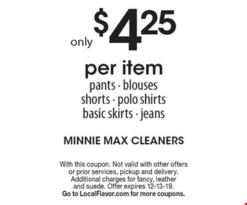 only $4.25 per item pants - blouses shorts - polo shirts basic skirts - jeans. With this coupon. Not valid with other offers or prior services, pickup and delivery. Additional charges for fancy, leather and suede. Offer expires 12-13-19. Go to LocalFlavor.com for more coupons.