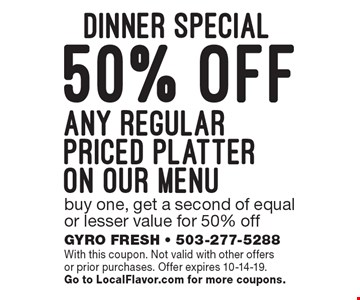 Dinner Special - 50% off any regular priced platter on our menu. Buy one, get a second of equal or lesser value for 50% off. With this coupon. Not valid with other offers or prior purchases. Offer expires 10-14-19. Go to LocalFlavor.com for more coupons.
