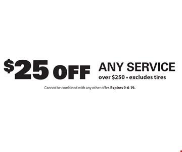 $25 Off Any Service over $250. Excludes tires. Cannot be combined with any other offer. Expires 9-6-19.