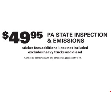 $49.95 PA State Inspection & Emissions. Sticker fees additional. Tax not included excludes heavy trucks and diesel. Cannot be combined with any other offer. Expires 10-4-19.