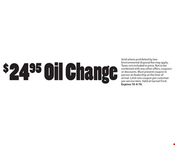 $24.95 Oil Change. Void where prohibited by law. Environmental disposal fee may apply. Taxes not included in price. Not to be combined with any other offers, coupons or discounts. Must present coupon in person at dealership at the time of arrival. Limit one coupon per customer per service item. Valid at Garnet Ford. Expires 10-4-19.