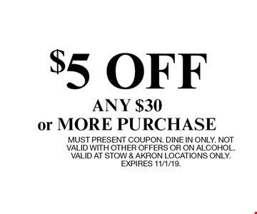 $5 OFF ANY $30 or MORE PURCHASE. MUST PRESENT COUPON. DINE IN ONLY. NOT VALID WITH OTHER OFFERS OR ON ALCOHOL. VALID AT STOW & AKRON LOCATIONS ONLY. EXPIRES 11/1/19.