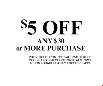 $5 OFF ANY $30 or MORE PURCHASE. PRESENT COUPON. NOT VALID WITH OTHER OFFERS OR ON ALCOHOL. VALID AT STOW & AKRON LOCATIONS ONLY. EXPIRES 10/4/19.