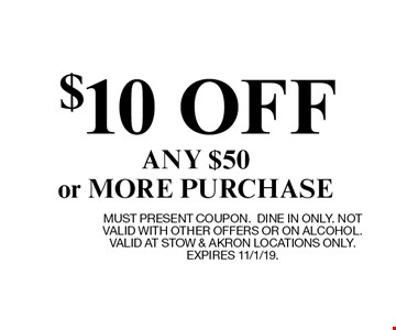 $10 OFF ANY $50 or MORE PURCHASE. MUST PRESENT COUPON.DINE IN ONLY. NOT VALID WITH OTHER OFFERS OR ON ALCOHOL. VALID AT STOW & AKRON LOCATIONS ONLY. EXPIRES 11/1/19.