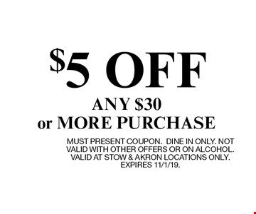 $5 OFF ANY $30 or MORE PURCHASE. MUST PRESENT COUPON.DINE IN ONLY. NOT VALID WITH OTHER OFFERS OR ON ALCOHOL. VALID AT STOW & AKRON LOCATIONS ONLY. EXPIRES 11/1/19.