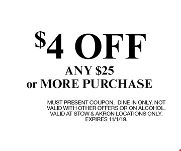 $4 OFF ANY $25or MORE PURCHASE. MUST PRESENT COUPON.DINE IN ONLY. NOT VALID WITH OTHER OFFERS OR ON ALCOHOL. VALID AT STOW & AKRON LOCATIONS ONLY. EXPIRES 11/1/19.