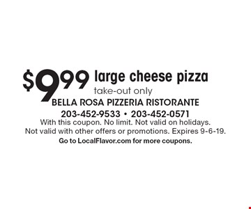 $9.99 large cheese pizza take-out only. With this coupon. No limit. Not valid on holidays.Not valid with other offers or promotions. Expires 9-6-19.Go to LocalFlavor.com for more coupons.