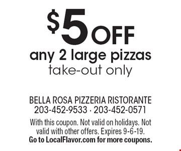 $5 OFF any 2 large pizzas take-out only. With this coupon. Not valid on holidays. Not valid with other offers. Expires 9-6-19. Go to LocalFlavor.com for more coupons.