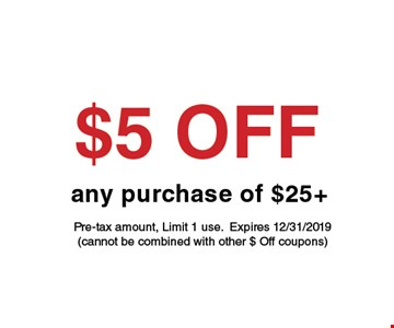 $5 off any purchase of $25. Pre-tax amount. Limit 1 use. Expires 12-31-19 (cannot be combined with other $ off coupons).