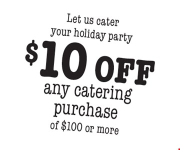 Let us cater your holiday party $10 off any catering purchase of $100 or more.