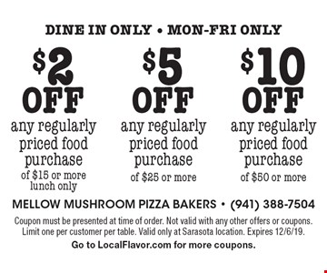 $2 off any regularly priced food purchase of $15 or more lunch only. $5 off any regularly priced food purchase of $25 or more. $10 off any regularly priced food purchase of $50 or more. Dine in only - Mon-Fri only. Coupon must be presented at time of order. Not valid with any other offers or coupons. Limit one per customer per table. Valid only at Sarasota location. Expires 12/6/19. Go to LocalFlavor.com for more coupons.