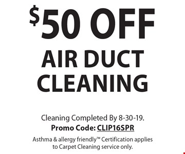 $50 off air duct cleaning. Cleaning Completed By 8-30-19. Promo Code: CLIP16SPR. Asthma & allergy friendly. Certification applies to Carpet Cleaning service only.