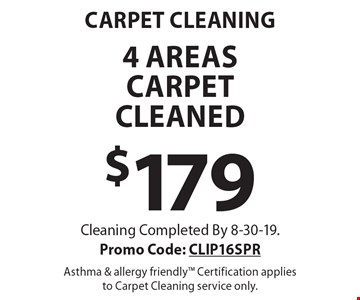 Carpet Cleaning $179 4 areas carpet cleaned. Cleaning Completed By 8-30-19. Promo Code: CLIP16SPR Asthma & allergy friendly Certification applies to Carpet Cleaning service only.
