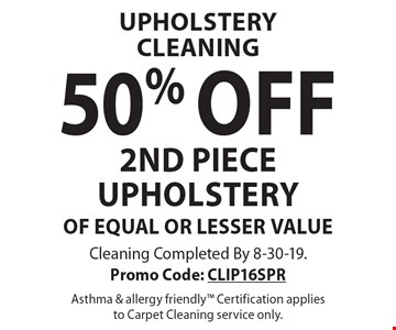 Upholstery Cleaning 50% off 2nd piece upholstery of equal or lesser value. Cleaning Completed By 8-30-19. Promo Code: CLIP16SPR Asthma & allergy friendly Certification applies to Carpet Cleaning service only.