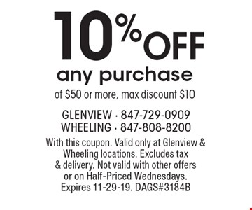 10% OFF any purchase of $50 or more, max discount $10. With this coupon. Valid only at Glenview & Wheeling locations. Excludes tax & delivery. Not valid with other offers or on Half-Priced Wednesdays. Expires 11-29-19. DAGS#3184B