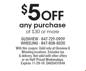 $5 OFF any purchase of $30 or more. With this coupon. Valid only at Glenview & Wheeling locations. Excludes tax & delivery. Not valid with other offers or on Half-Priced Wednesdays. Expires 11-29-19. DAGS#3184A