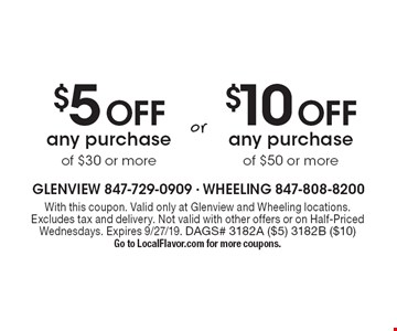 $5 Off any purchase of $50 or more OR $10 Off any purchase of $30 or more. With this coupon. Valid only at Glenview and Wheeling locations. Excludes tax and delivery. Not valid with other offers or on Half-Priced Wednesdays. Expires 9/27/19. DAGS# 3182A ($5) 3182B ($10)  Go to LocalFlavor.com for more coupons.