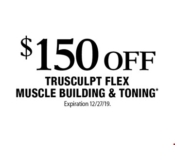 $150 Off TruSculpt Flex Muscle Building & Toning*. Expiration 12/27/19. Offers cannot be combined with any other coupons, specials or promotions or prior purchases, carry no cash value.