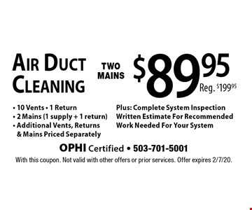 $89.95 Air Duct Cleaning Two Mains • 10 Vents • 1 Return • 2 Mains (1 supply + 1 return) • Additional Vents, Returns & Mains Priced Separately Plus: Complete System Inspection Written Estimate For Recommended Work Needed For Your System. Reg. $199.95. With this coupon. Not valid with other offers or prior services. Offer expires 2/7/20.