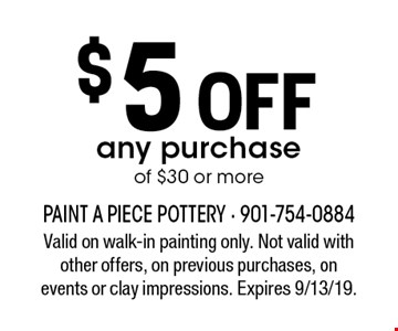 $5 Off any purchase of $30 or more. Valid on walk-in painting only. Not valid with other offers, on previous purchases, on events or clay impressions. Expires 9/13/19.