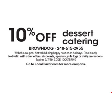 10% off dessert catering. With this coupon. Not valid during happy hour or on holidays. Dine in only. Not valid with other offers, discounts, specials, yule logs or daily promotions. Expires 2/7/20. CODE:10CATERING. Go to LocalFlavor.com for more coupons.