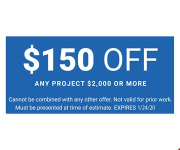 $150 Off any project $2,000 or more. Cannot be combined with any other offer. Not valid for prior work. Must be presented at time of estimate.