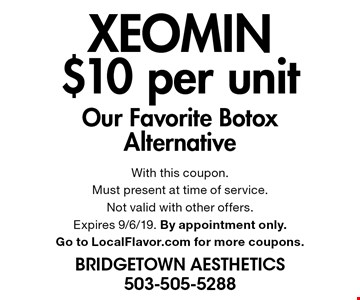 xeomin $10 per unit Our Favorite Botox Alternative. With this coupon.Must present at time of service. Not valid with other offers. Expires 9/6/19. By appointment only. Go to LocalFlavor.com for more coupons.