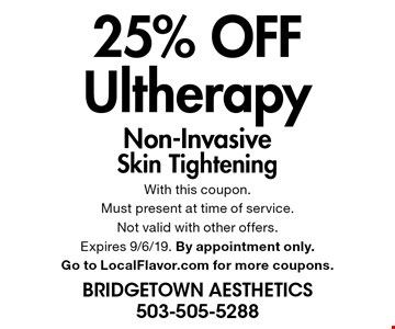 25% OFF Ultherapy Non-Invasive Skin Tightening. With this coupon.Must present at time of service. Not valid with other offers. Expires 9/6/19. By appointment only. Go to LocalFlavor.com for more coupons.