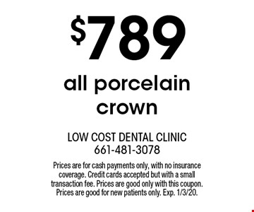 $789 all porcelain crown. Prices are for cash payments only, with no insurance coverage. Credit cards accepted but with a small transaction fee. Prices are good only with this coupon. Prices are good for new patients only. Exp. 1/3/20.