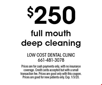 $250 full mouth deep cleaning. Prices are for cash payments only, with no insurance coverage. Credit cards accepted but with a small transaction fee. Prices are good only with this coupon. Prices are good for new patients only. Exp. 1/3/20.
