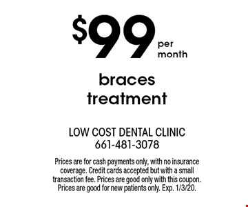 $99 braces treatment. Prices are for cash payments only, with no insurance coverage. Credit cards accepted but with a small transaction fee. Prices are good only with this coupon. Prices are good for new patients only. Exp. 1/3/20.