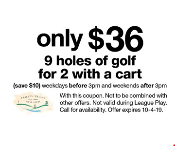 only $36 9 holes of golffor 2 with a cart (save $10) weekdays before 3pm and weekends after 3pm. With this coupon. Not to be combined with other offers. Not valid during League Play. Call for availability. Offer expires 10-4-19.