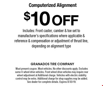 $10 OFF Computerized Alignment Includes: Front caster, camber & toe set to manufacturer's specifications where applicable & reference & compensation or adjustment of thrust line, depending on alignment type. Must present coupon. Most vehicles. No other discounts apply. Excludes some 4-wheel drive vehicles. Front wheel drive vehicles may require rear wheel adjustment at Additional charge. Vehicles with electric stability control may be extra. Additional charge for shop supplies may be added. See dealer for complete details. Expires 8/30/19.